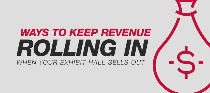 Ways to Keep Revenue Rolling in when your Exhibit Hall Sells Out